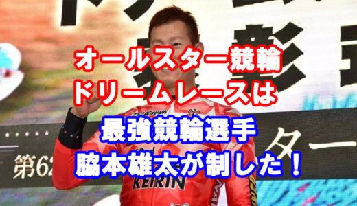 オールスター競輪2019、ドリームレース1着は最強戦士、脇本雄太選手!
