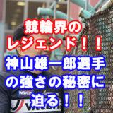 神山雄一郎,競輪,競輪予想サイト,口コミ,評判,評価,悪質,悪徳,優良,お勧め,人気,競輪選手