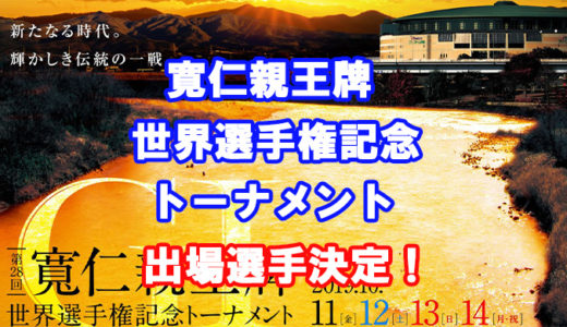 寛仁親王牌・世界選手権記念トーナメントの出場メンバー決定!!速報!