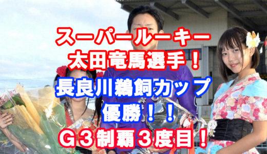 長良川鵜飼カップ2019優勝は太田竜馬選手!レース展開、インタビューに迫る!三度目のG3制覇!G1に向けて走る!