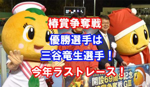 椿賞争奪戦2019優勝は三谷竜生選手!レース展開、インタビューに迫る!三谷竜生最終戦!